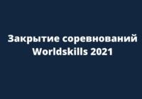 Закрытие соревнований Worldskills 2021